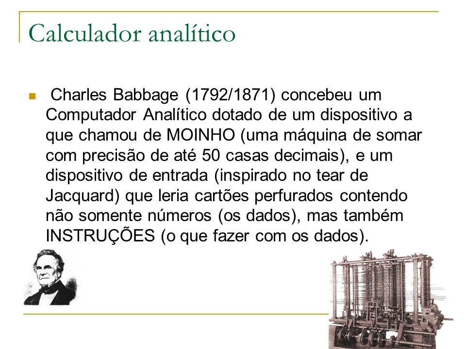 Calculador analítico Charles Babbage (1792/1871) concebeu um Computador Analítico dotado de um dispositivo a que chamou de MOINHO (uma máquina de soma
