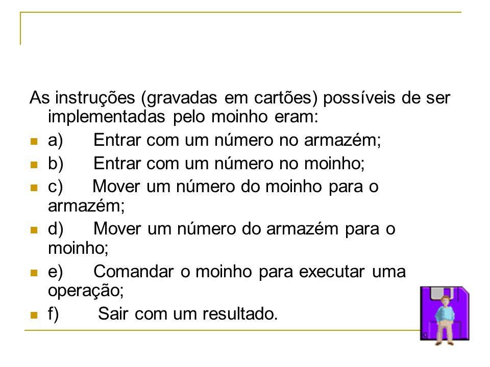 As instruções (gravadas em cartões) possíveis de ser implementadas pelo moinho eram: a) Entrar com um número no armazém; b) Entrar com um número no mo