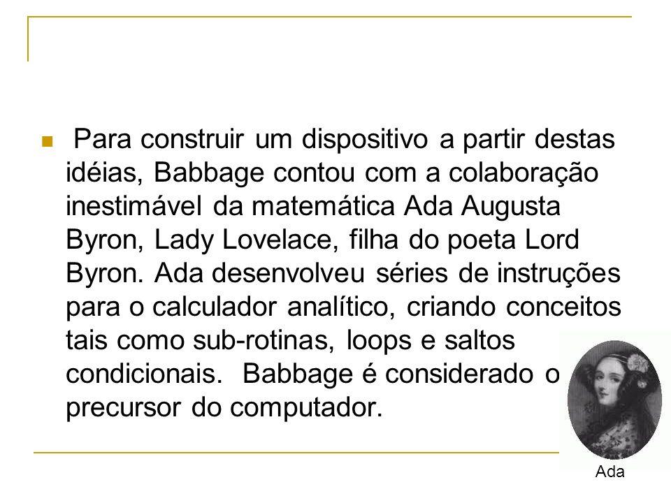 Para construir um dispositivo a partir destas idéias, Babbage contou com a colaboração inestimável da matemática Ada Augusta Byron, Lady Lovelace, fil