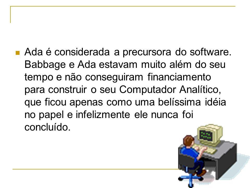 Ada é considerada a precursora do software. Babbage e Ada estavam muito além do seu tempo e não conseguiram financiamento para construir o seu Computa