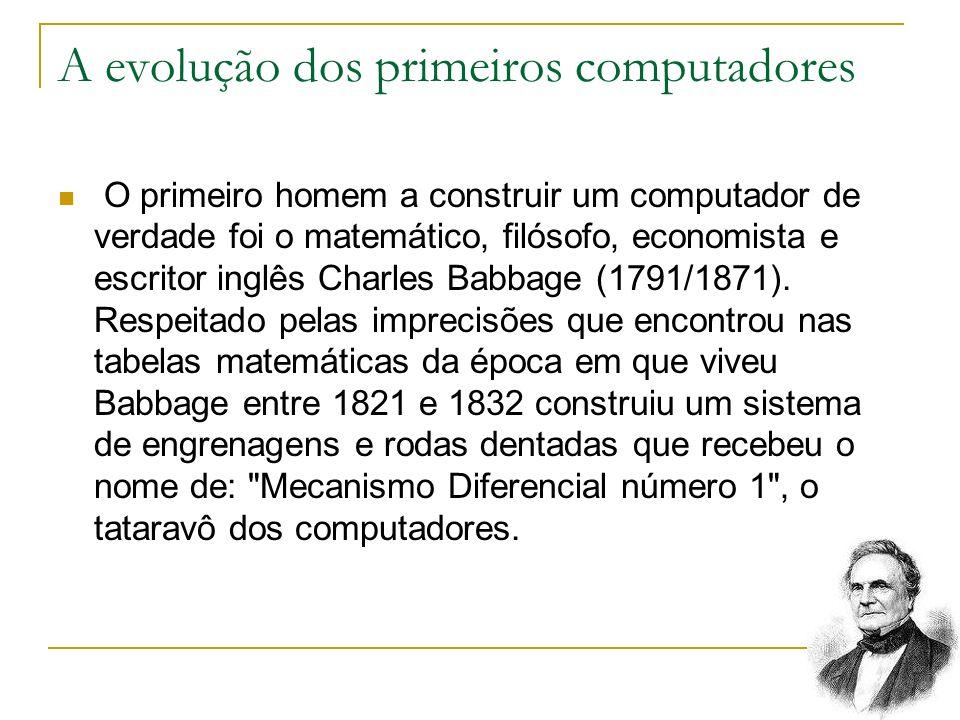A evolução dos primeiros computadores O primeiro homem a construir um computador de verdade foi o matemático, filósofo, economista e escritor inglês C