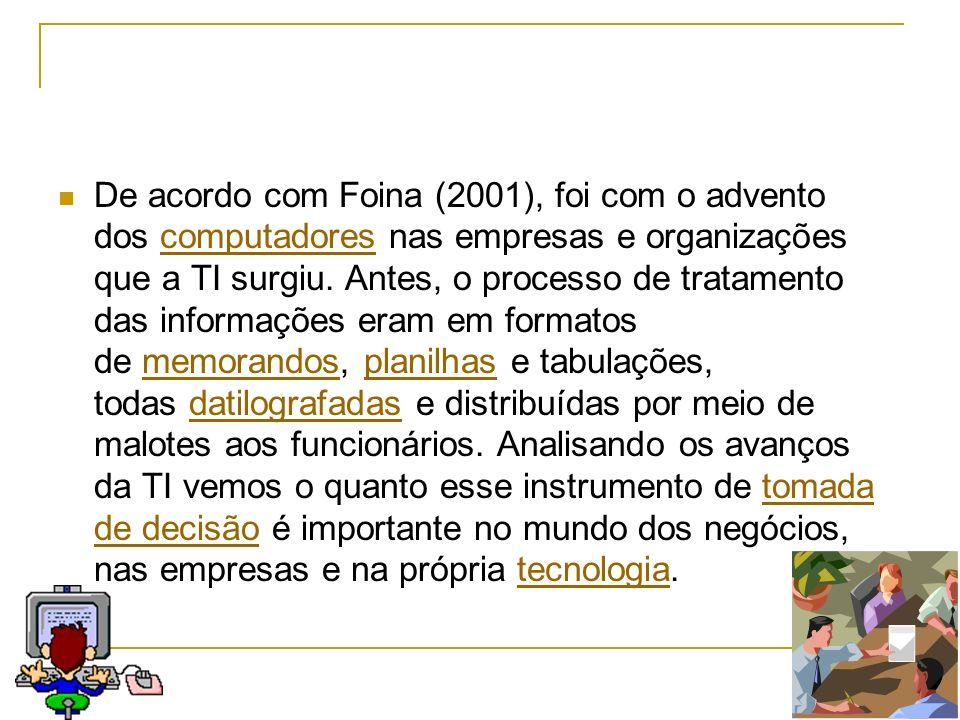 De acordo com Foina (2001), foi com o advento dos computadores nas empresas e organizações que a TI surgiu. Antes, o processo de tratamento das inform