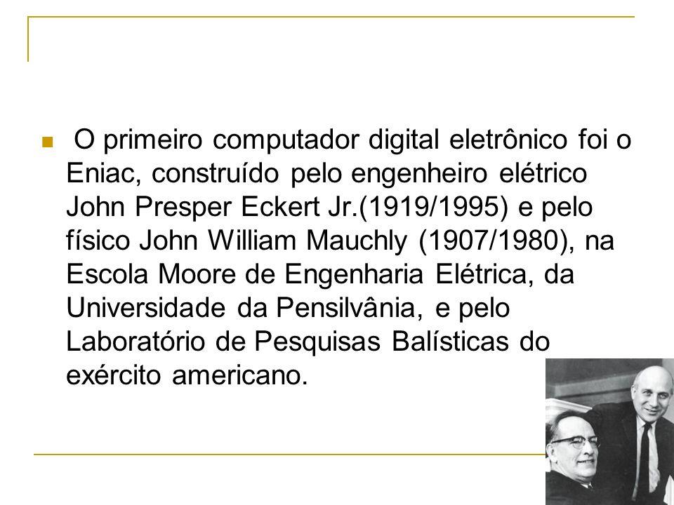 O primeiro computador digital eletrônico foi o Eniac, construído pelo engenheiro elétrico John Presper Eckert Jr.(1919/1995) e pelo físico John Willia