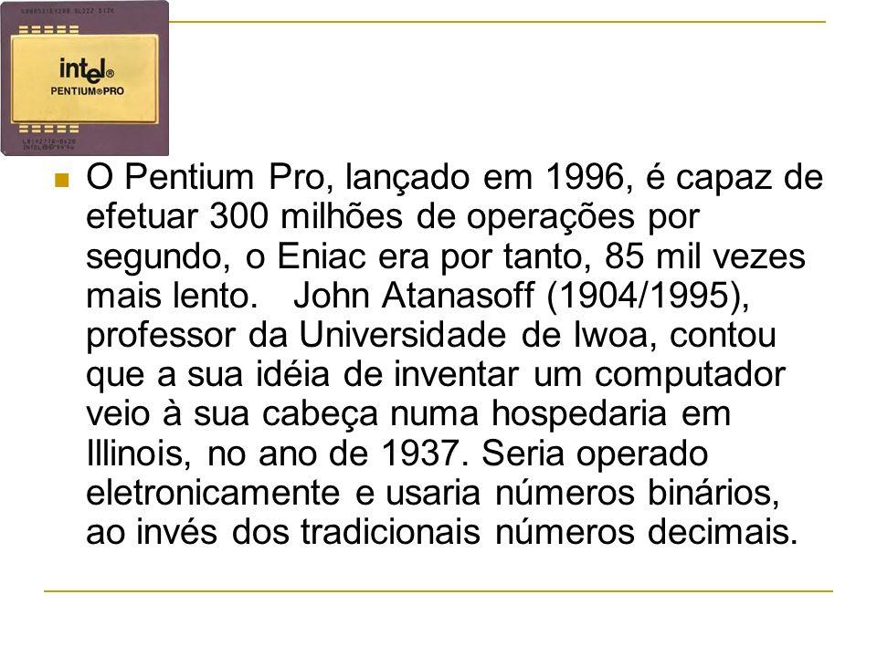 O Pentium Pro, lançado em 1996, é capaz de efetuar 300 milhões de operações por segundo, o Eniac era por tanto, 85 mil vezes mais lento. John Atanasof