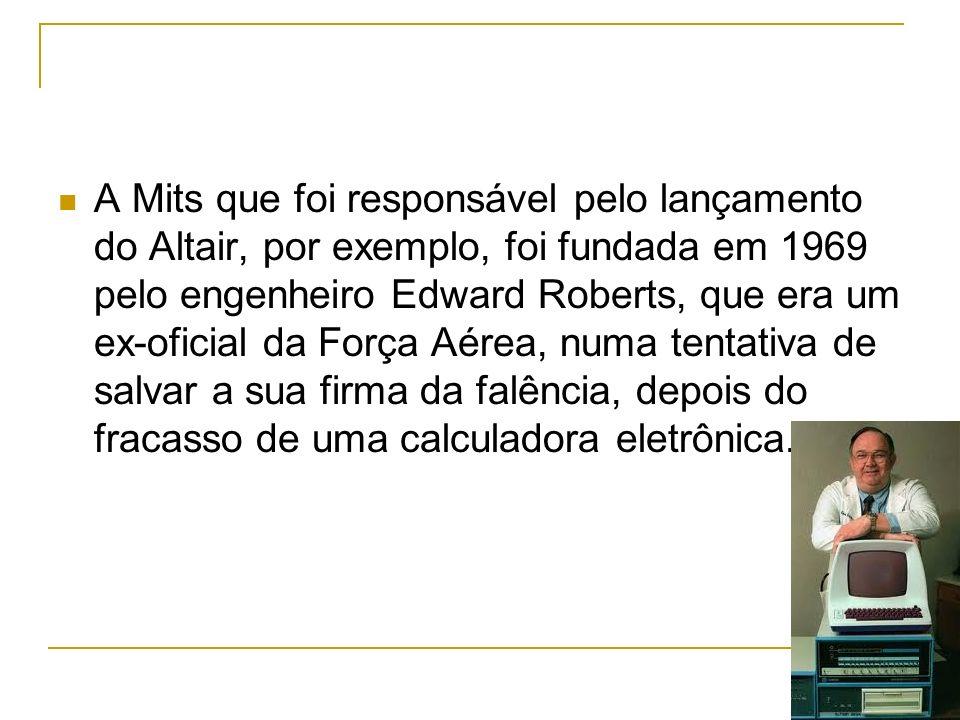 A Mits que foi responsável pelo lançamento do Altair, por exemplo, foi fundada em 1969 pelo engenheiro Edward Roberts, que era um ex-oficial da Força