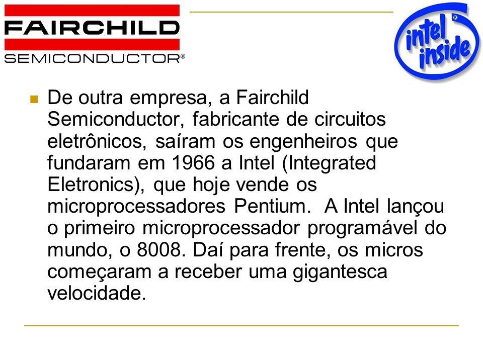 De outra empresa, a Fairchild Semiconductor, fabricante de circuitos eletrônicos, saíram os engenheiros que fundaram em 1966 a Intel (Integrated Eletr