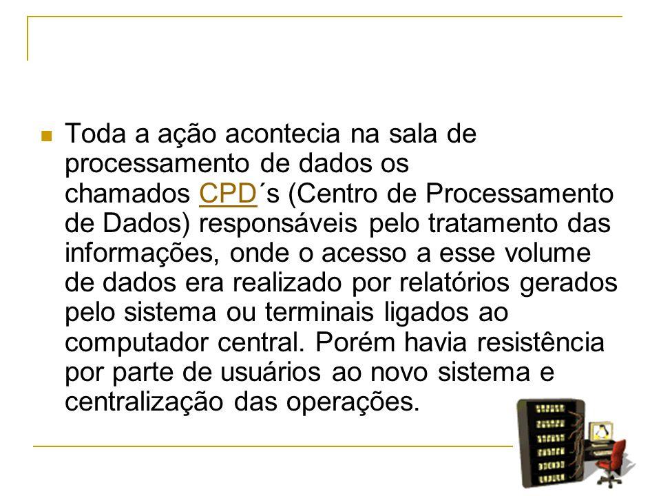 Toda a ação acontecia na sala de processamento de dados os chamados CPD´s (Centro de Processamento de Dados) responsáveis pelo tratamento das informaç
