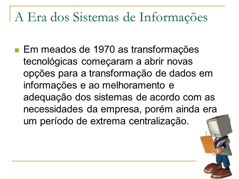 A Era dos Sistemas de Informações Em meados de 1970 as transformações tecnológicas começaram a abrir novas opções para a transformação de dados em inf