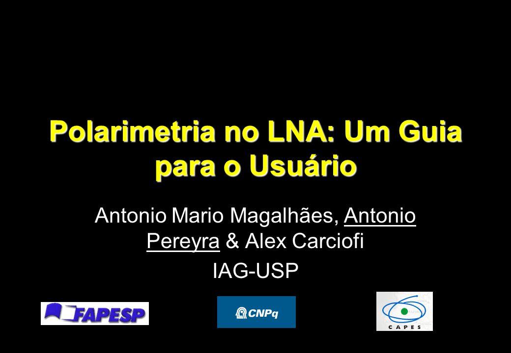 Polarimetria no LNA: Um Guia para o Usuário Antonio Mario Magalhães, Antonio Pereyra & Alex Carciofi IAG-USP