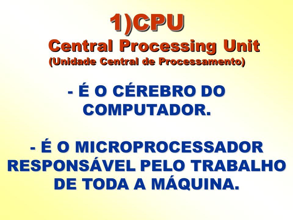 1)CPU 1)CPU Central Processing Unit (Unidade Central de Processamento) 1)CPU 1)CPU Central Processing Unit (Unidade Central de Processamento) - É O CÉ