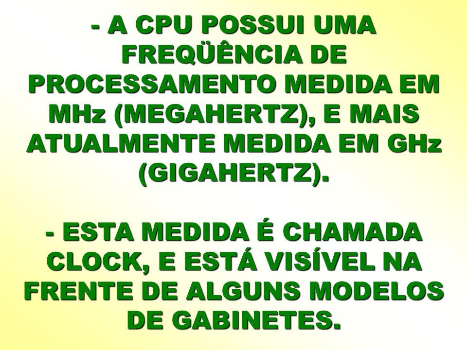 - A CPU POSSUI UMA FREQÜÊNCIA DE PROCESSAMENTO MEDIDA EM MHz (MEGAHERTZ), E MAIS ATUALMENTE MEDIDA EM GHz (GIGAHERTZ). - ESTA MEDIDA É CHAMADA CLOCK,