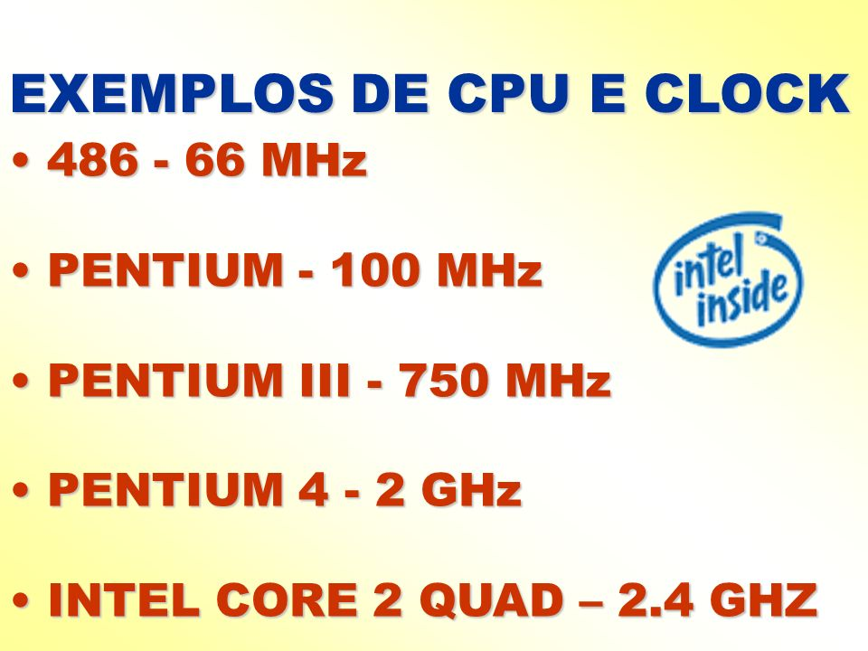 EXEMPLOS DE CPU E CLOCK 486 - 66 MHz 486 - 66 MHz PENTIUM - 100 MHz PENTIUM - 100 MHz PENTIUM III - 750 MHz PENTIUM III - 750 MHz PENTIUM 4 - 2 GHz PE