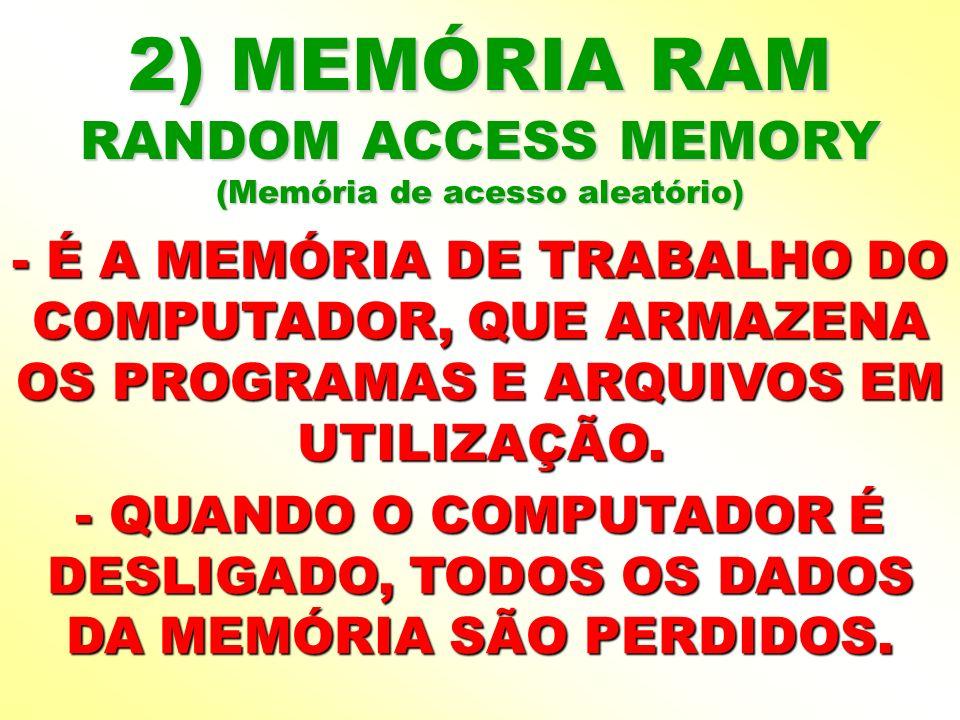 2) MEMÓRIA RAM RANDOM ACCESS MEMORY (Memória de acesso aleatório) - É A MEMÓRIA DE TRABALHO DO COMPUTADOR, QUE ARMAZENA OS PROGRAMAS E ARQUIVOS EM UTI