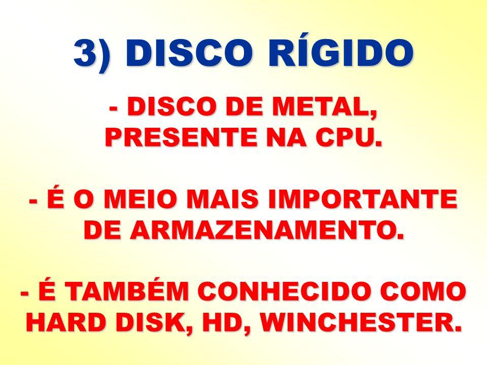 3) DISCO RÍGIDO - DISCO DE METAL, PRESENTE NA CPU. - É O MEIO MAIS IMPORTANTE DE ARMAZENAMENTO. - É TAMBÉM CONHECIDO COMO HARD DISK, HD, WINCHESTER.