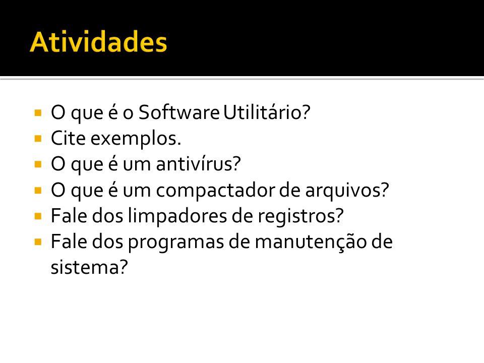 O que é o Software Utilitário? Cite exemplos. O que é um antivírus? O que é um compactador de arquivos? Fale dos limpadores de registros? Fale dos pro