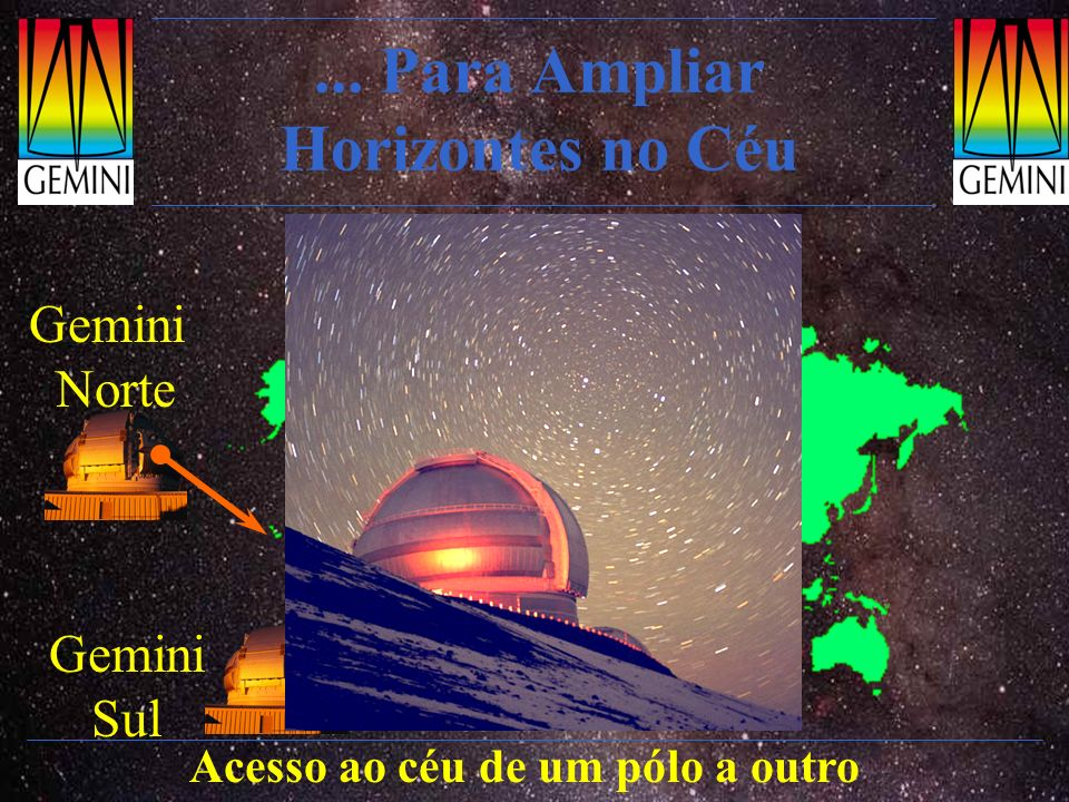 Gemini Norte Mauna Kea, Havaí Explora condições infravermelhas soberbas Numa comunidade de alto nível Operações científicas: início em Julho/2000 Ganho de experiência para o Gemini Sul Altitude 4220 m Gemini 8m 10m Keck I e II 8m Subaru