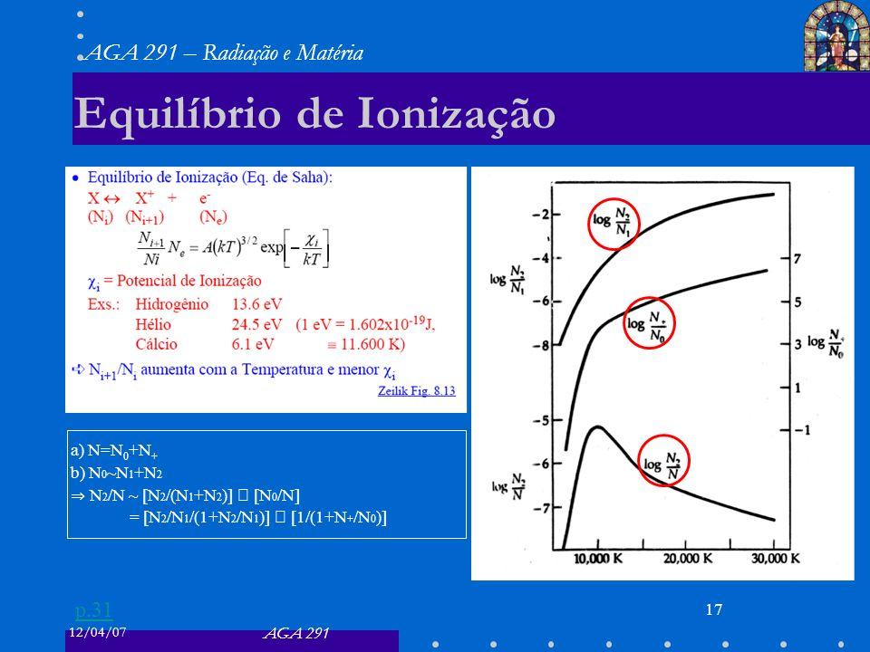 12/04/07 AGA 291 AGA 291 – Radiação e Matéria 17 Equilíbrio de Ionização a) N=N 0 +N + b) N 0 ~N 1 +N 2 N 2 /N ~ [N 2 /(N 1 +N 2 )] [N 0 /N] = [N 2 /N