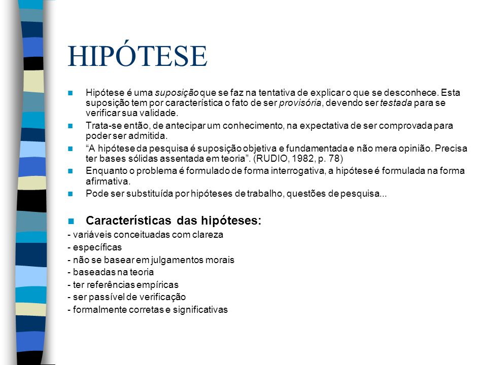 HIPÓTESE Hipótese é uma suposição que se faz na tentativa de explicar o que se desconhece. Esta suposição tem por característica o fato de ser provisó