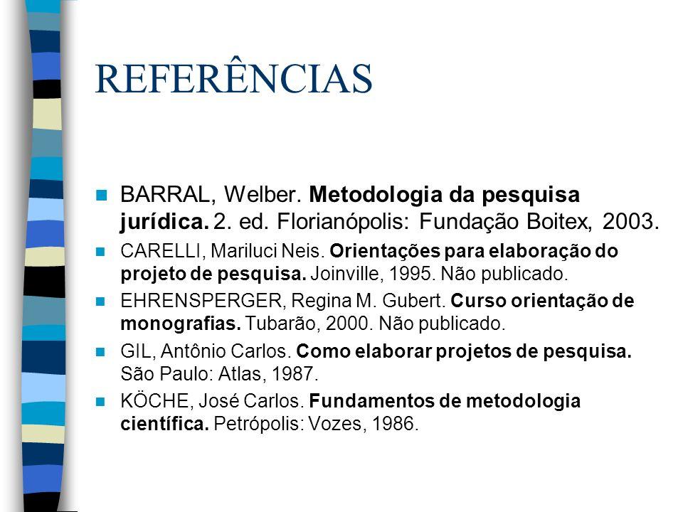 REFERÊNCIAS BARRAL, Welber. Metodologia da pesquisa jurídica. 2. ed. Florianópolis: Fundação Boitex, 2003. CARELLI, Mariluci Neis. Orientações para el