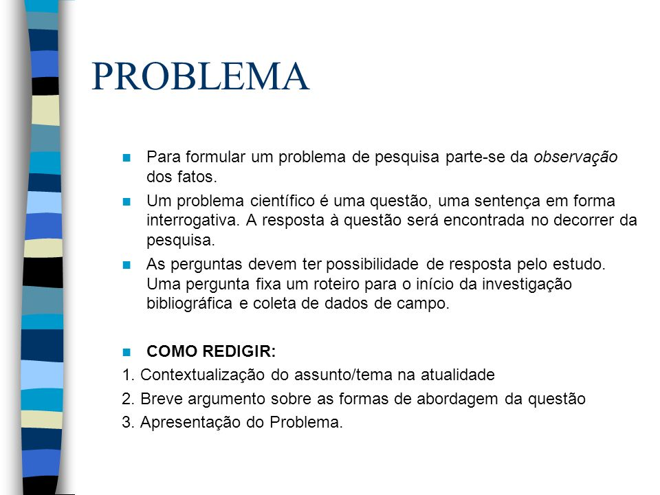 PROBLEMA Para formular um problema de pesquisa parte-se da observação dos fatos. Um problema científico é uma questão, uma sentença em forma interroga
