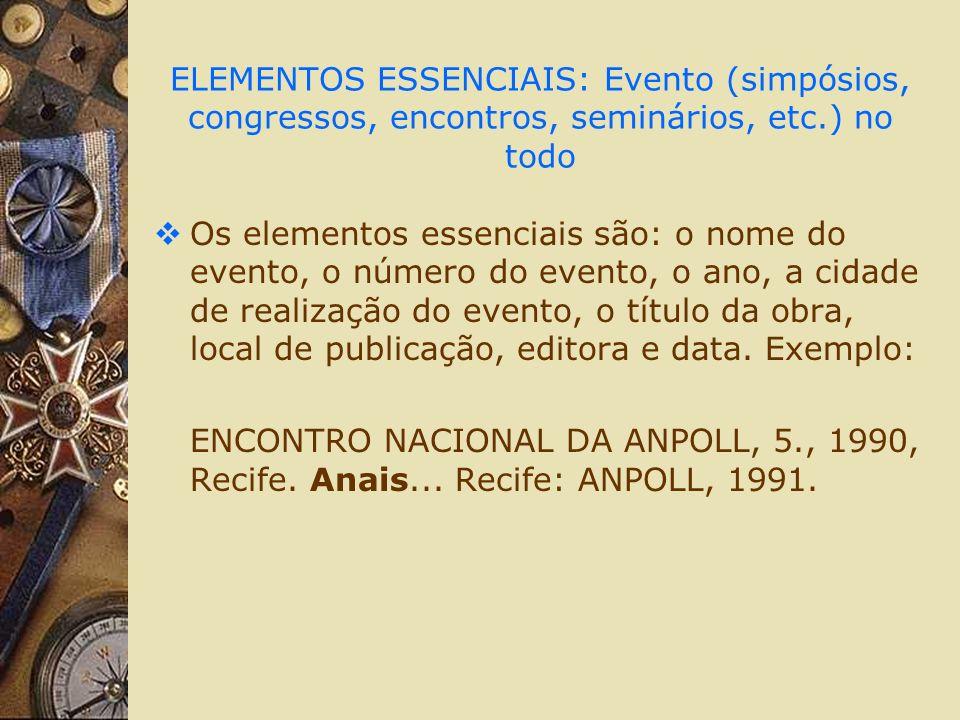 ELEMENTOS ESSENCIAIS: Evento (simpósios, congressos, encontros, seminários, etc.) no todo Os elementos essenciais são: o nome do evento, o número do evento, o ano, a cidade de realização do evento, o título da obra, local de publicação, editora e data.
