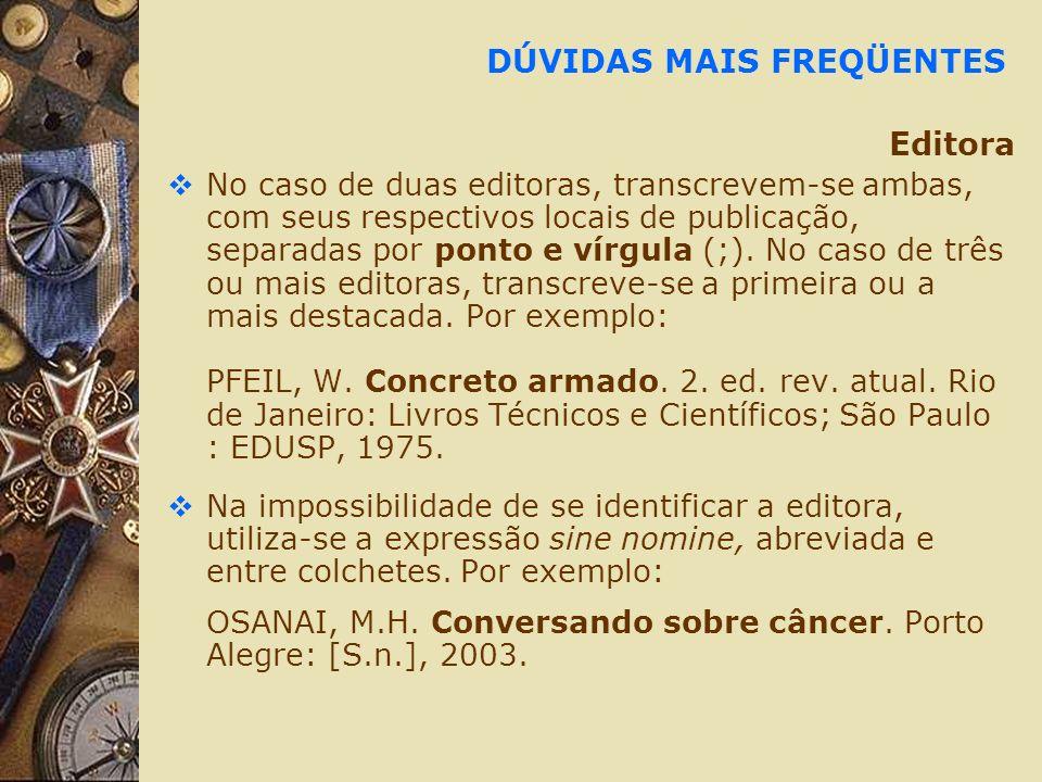 DÚVIDAS MAIS FREQÜENTES Editora No caso de duas editoras, transcrevem-se ambas, com seus respectivos locais de publicação, separadas por ponto e vírgula (;).