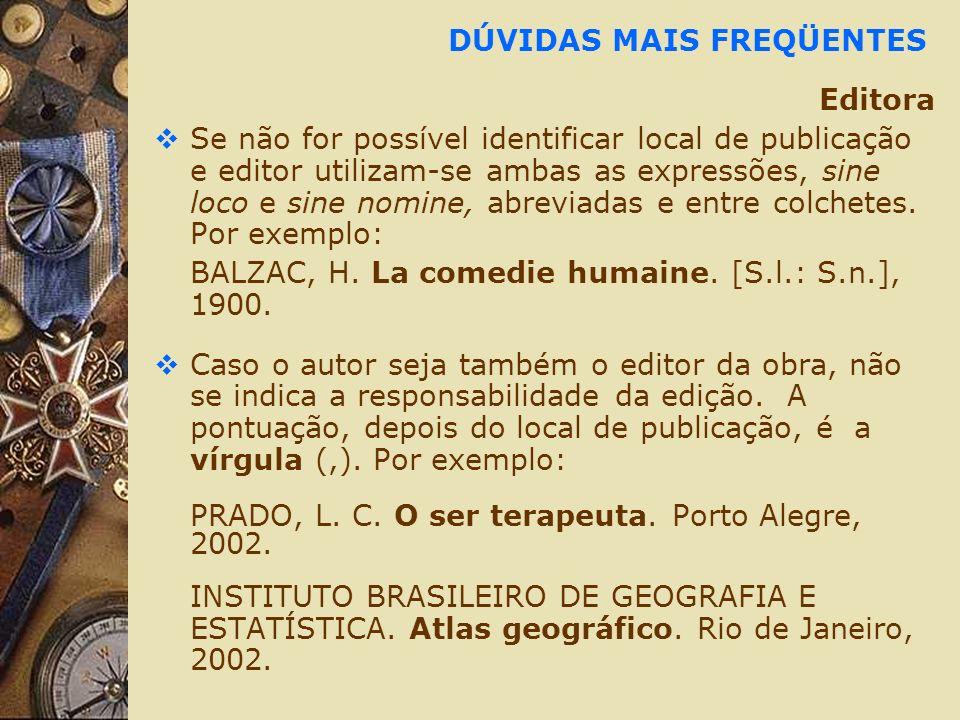 DÚVIDAS MAIS FREQÜENTES Editora Se não for possível identificar local de publicação e editor utilizam-se ambas as expressões, sine loco e sine nomine, abreviadas e entre colchetes.