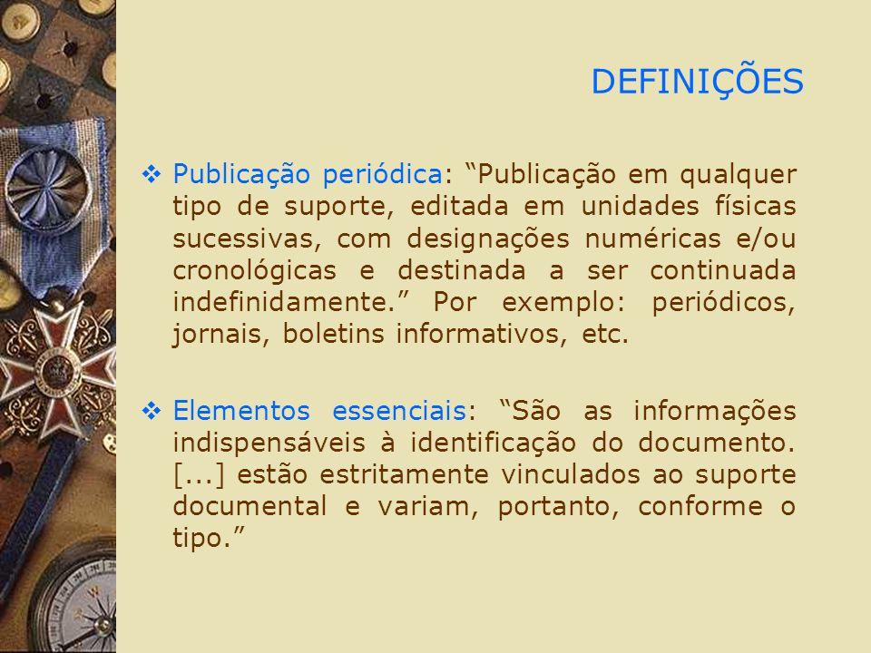 DEFINIÇÕES Publicação periódica: Publicação em qualquer tipo de suporte, editada em unidades físicas sucessivas, com designações numéricas e/ou cronológicas e destinada a ser continuada indefinidamente.