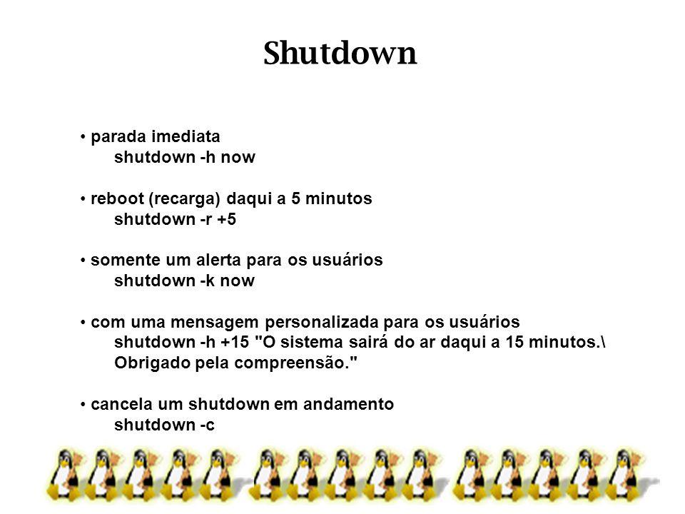 Shutdown parada imediata shutdown -h now reboot (recarga) daqui a 5 minutos shutdown -r +5 somente um alerta para os usuários shutdown -k now com uma