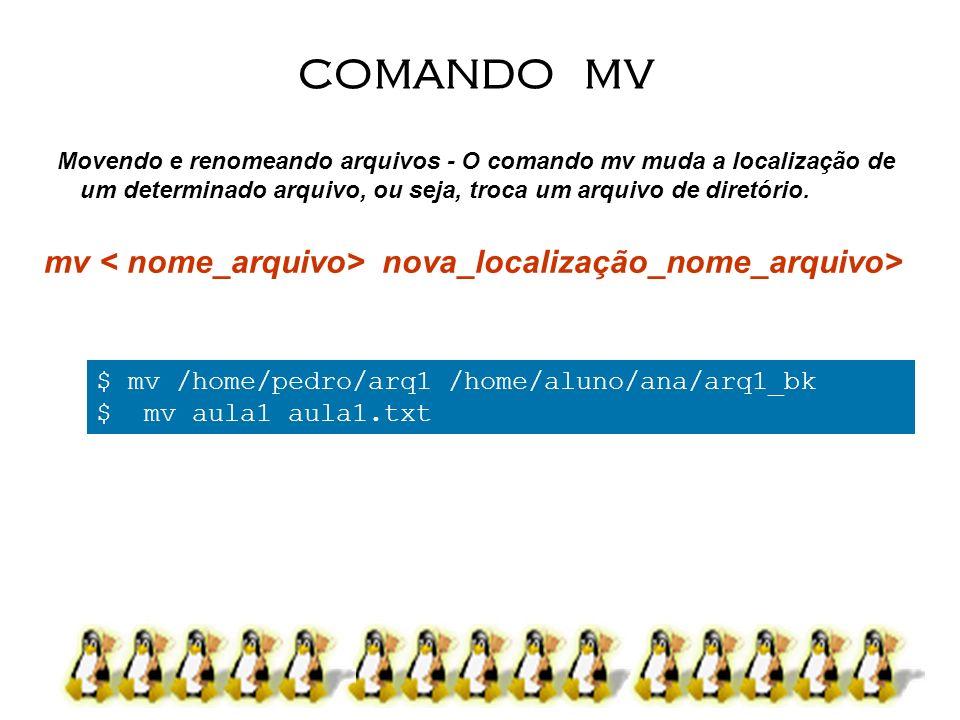 Movendo e renomeando arquivos - O comando mv muda a localização de um determinado arquivo, ou seja, troca um arquivo de diretório. mv nova_localização