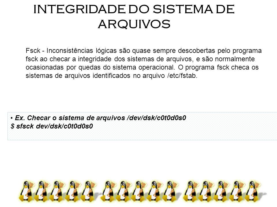 INTEGRIDADE DO SISTEMA DE ARQUIVOS Fsck - Inconsistências lógicas são quase sempre descobertas pelo programa fsck ao checar a integridade dos sistemas