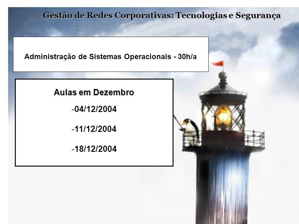 Gestão de Redes Corporativas: Tecnologias e Segurança Aulas em Dezembro -04/12/2004 -11/12/2004 -18/12/2004 Administração de Sistemas Operacionais - 3