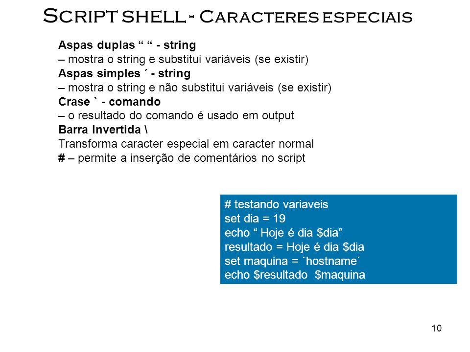 10 Script shell - Caracteres especiais Aspas duplas - string – mostra o string e substitui variáveis (se existir) Aspas simples ´ - string – mostra o