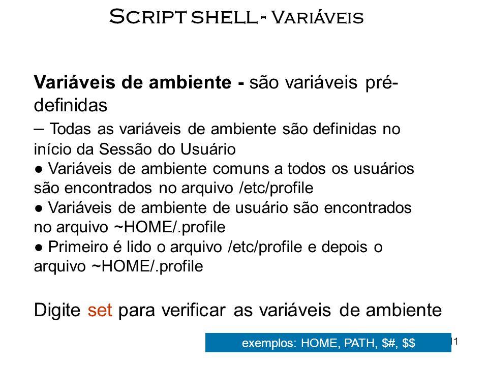 11 Script shell - Variáveis Variáveis de ambiente - são variáveis pré- definidas – Todas as variáveis de ambiente são definidas no início da Sessão do