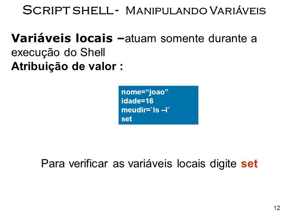 12 Script shell - Manipulando Variáveis Variáveis locais – atuam somente durante a execução do Shell Atribuição de valor : Para verificar as variáveis