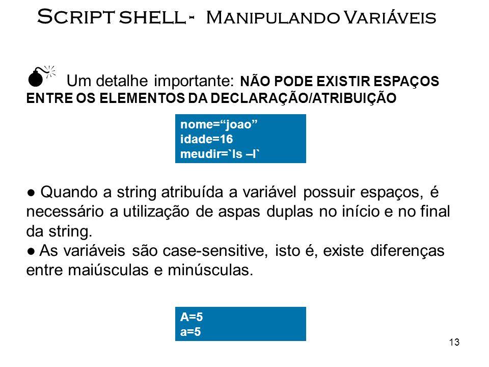13 Script shell - Manipulando Variáveis Um detalhe importante: NÃO PODE EXISTIR ESPAÇOS ENTRE OS ELEMENTOS DA DECLARAÇÃO/ATRIBUIÇÃO Quando a string at