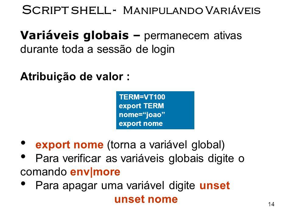 14 Script shell - Manipulando Variáveis Variáveis globais – permanecem ativas durante toda a sessão de login Atribuição de valor : export nome (torna