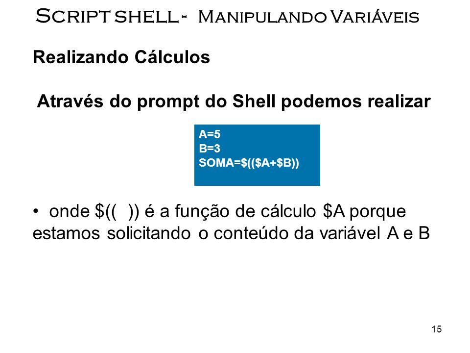 15 Script shell - Manipulando Variáveis Realizando Cálculos Através do prompt do Shell podemos realizar onde $(( )) é a função de cálculo $A porque es