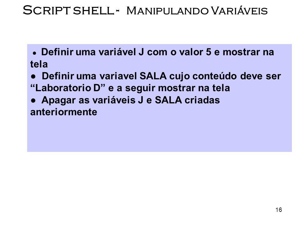 16 Script shell - Manipulando Variáveis Definir uma variável J com o valor 5 e mostrar na tela Definir uma variavel SALA cujo conteúdo deve ser Labora