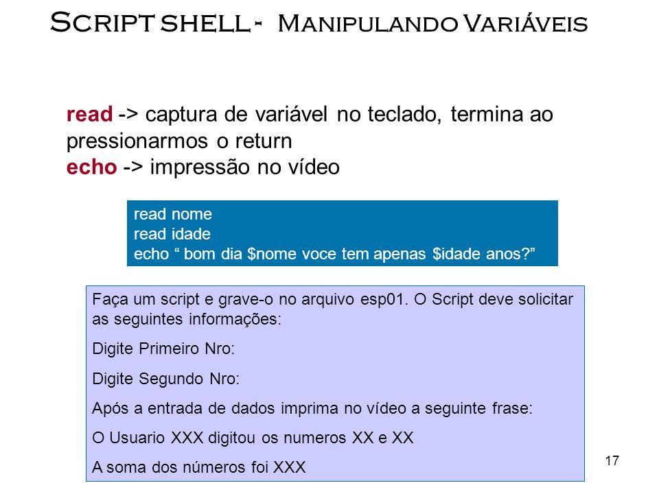 17 Script shell - Manipulando Variáveis read -> captura de variável no teclado, termina ao pressionarmos o return echo -> impressão no vídeo read nome