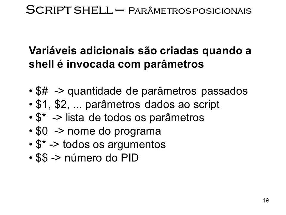 19 Script shell – Parâmetros posicionais Variáveis adicionais são criadas quando a shell é invocada com parâmetros $# -> quantidade de parâmetros pass