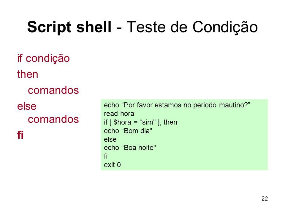 22 Script shell - Teste de Condição if condição then comandos else comandos fi echo Por favor estamos no periodo mautino? read hora if [ $hora = sim