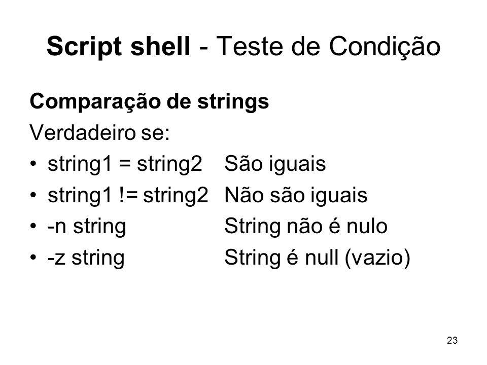 23 Script shell - Teste de Condição Comparação de strings Verdadeiro se: string1 = string2 São iguais string1 != string2 Não são iguais -n string Stri