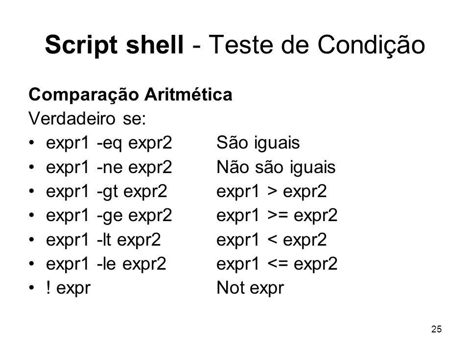 25 Script shell - Teste de Condição Comparação Aritmética Verdadeiro se: expr1 -eq expr2 São iguais expr1 -ne expr2 Não são iguais expr1 -gt expr2 exp