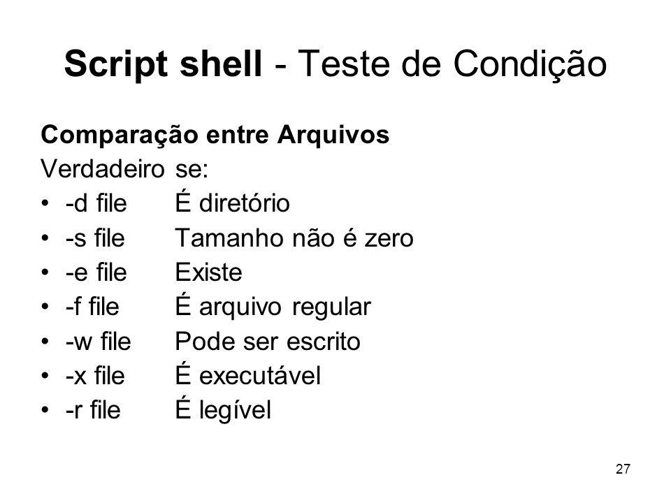 27 Script shell - Teste de Condição Comparação entre Arquivos Verdadeiro se: -d fileÉ diretório -s file Tamanho não é zero -e file Existe -f file É ar