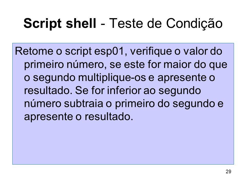 29 Script shell - Teste de Condição Retome o script esp01, verifique o valor do primeiro número, se este for maior do que o segundo multiplique-os e a