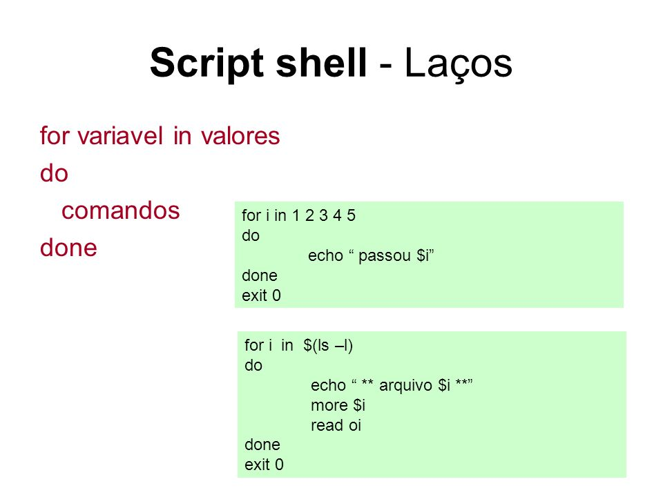 30 Script shell - Laços for variavel in valores do comandos done for i in 1 2 3 4 5 do echo passou $i done exit 0 for i in $(ls –l) do echo ** arquivo $i ** more $i read oi done exit 0