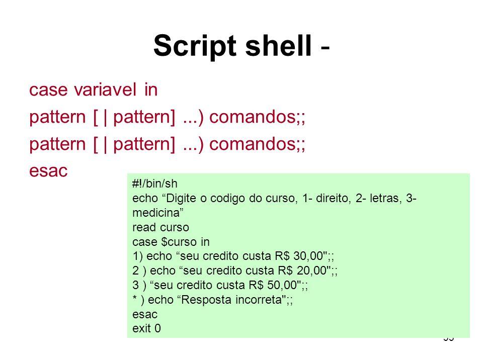 35 Script shell - case variavel in pattern [ | pattern]...) comandos;; esac #!/bin/sh echo Digite o codigo do curso, 1- direito, 2- letras, 3- medicin