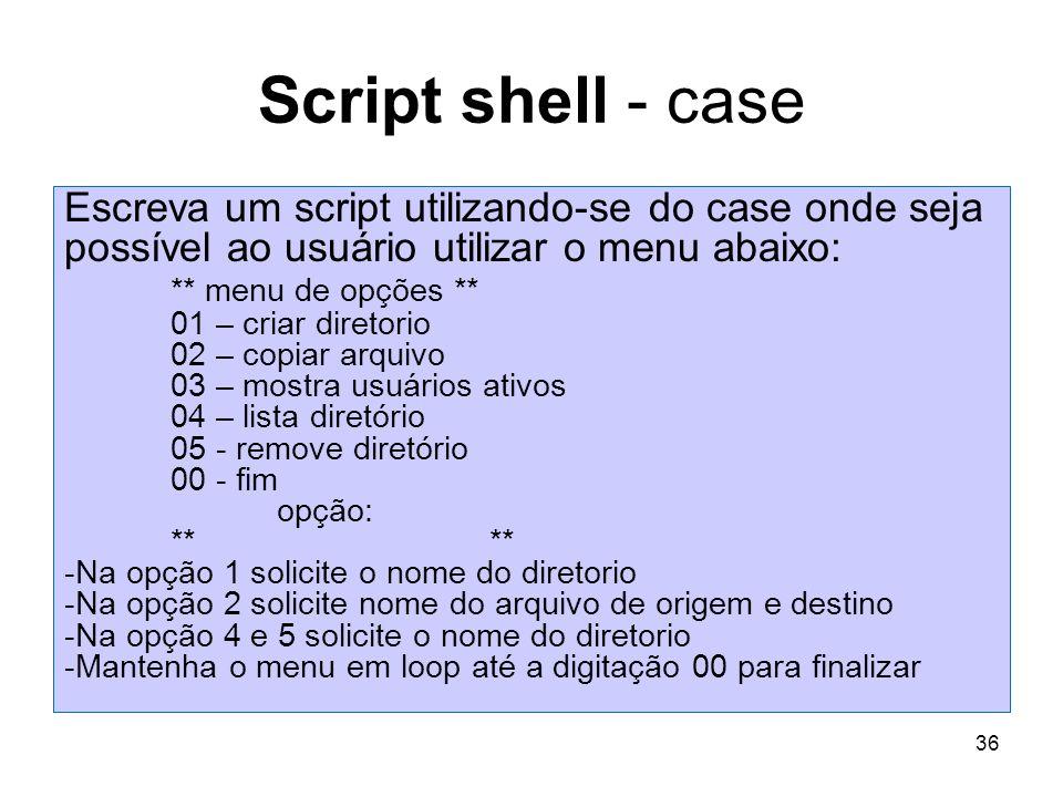 36 Script shell - case Escreva um script utilizando-se do case onde seja possível ao usuário utilizar o menu abaixo: ** menu de opções ** 01 – criar d
