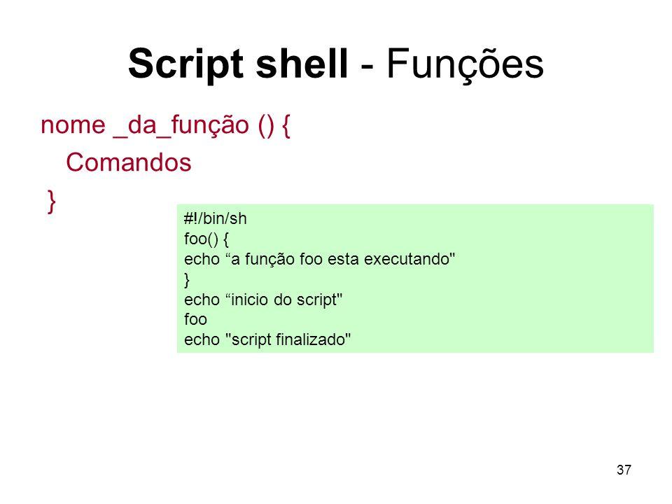 37 Script shell - Funções nome _da_função () { Comandos } #!/bin/sh foo() { echo a função foo esta executando